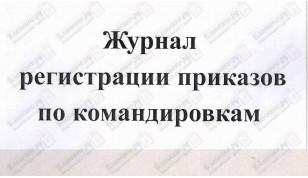 Журнал регистрации приказов по командировкам
